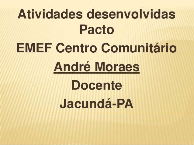 Atividades desenvolvidas Pacto EMEF Centro Comunitário André Moraes Docente Jacundá-PA