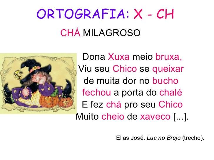 ORTOGRAFIA:   X - CH CHÁ   MILAGROSO Dona  Xuxa  meio  bruxa, Viu seu  Chico  se  queixar   de muita dor no  bucho  fechou...