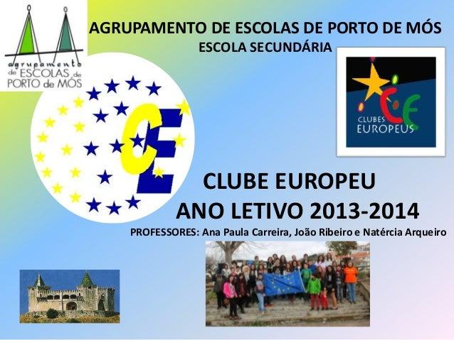 CLUBE EUROPEU ANO LETIVO 2013-2014 PROFESSORES: Ana Paula Carreira, João Ribeiro e Natércia Arqueiro AGRUPAMENTO DE ESCOLA...