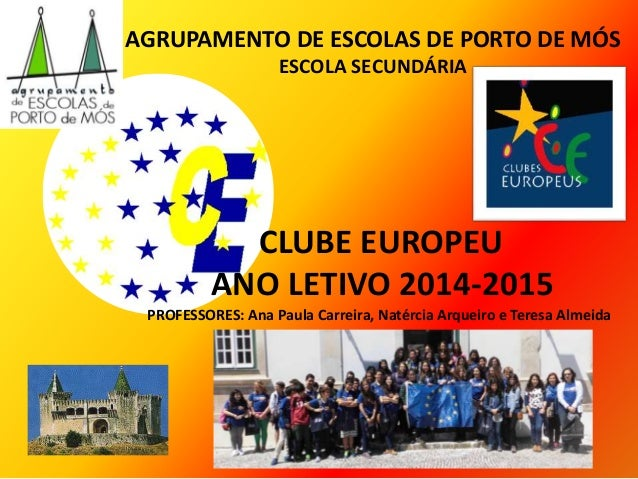 CLUBE EUROPEU ANO LETIVO 2014-2015 PROFESSORES: Ana Paula Carreira, Natércia Arqueiro e Teresa Almeida AGRUPAMENTO DE ESCO...