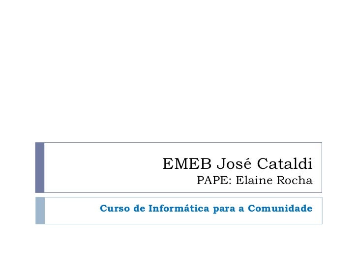 EMEB José Cataldi                 PAPE: Elaine RochaCurso de Informática para a Comunidade