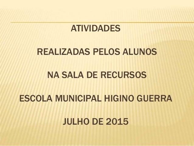 ATIVIDADES REALIZADAS PELOS ALUNOS NA SALA DE RECURSOS ESCOLA MUNICIPAL HIGINO GUERRA JULHO DE 2015