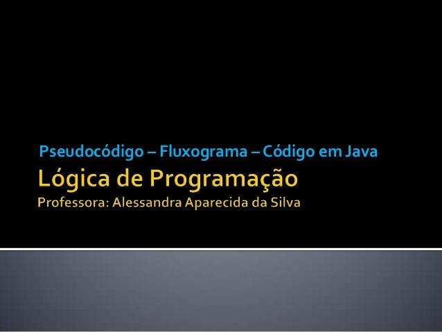 Pseudocódigo – Fluxograma – Código em Java