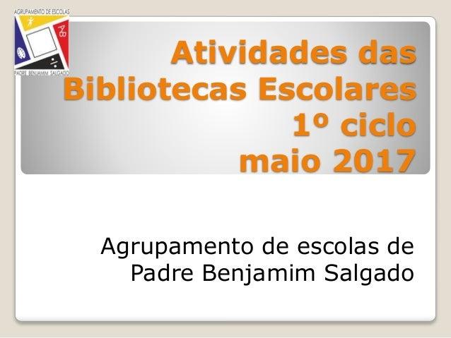 Atividades das Bibliotecas Escolares 1º ciclo maio 2017 Agrupamento de escolas de Padre Benjamim Salgado