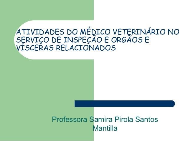 ATIVIDADES DO MÉDICO VETERINÁRIO NO SERVIÇO DE INSPEÇÃO E ORGÃOS E VÍSCERAS RELACIONADOS Professora Samira Pirola Santos M...