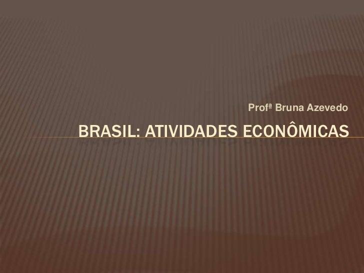 Profª Bruna Azevedo<br />BRASIL: ATIVIDADES ECONÔMICAS<br />