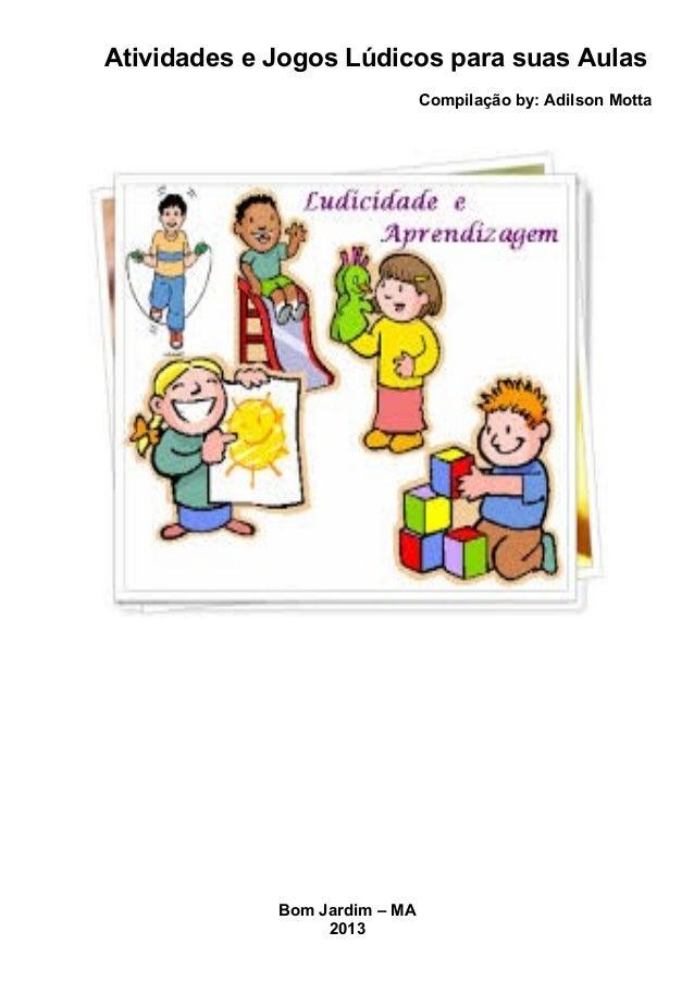 Atividades e Jogos Lúdicos para suas Aulas Compilação by: Adilson Motta Bom Jardim – MA 2013