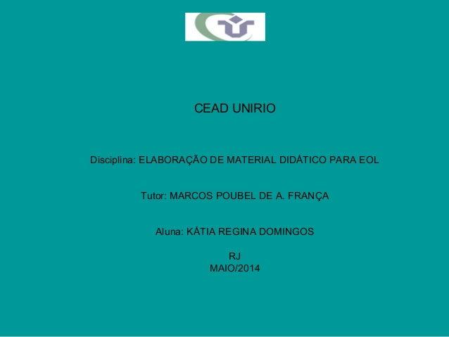 CEAD UNIRIO Disciplina: ELABORAÇÃO DE MATERIAL DIDÁTICO PARA EOL Tutor: MARCOS POUBEL DE A. FRANÇA Aluna: KÁTIA REGINA DOM...