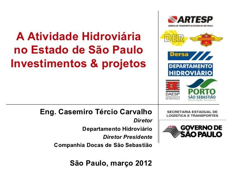 A Atividade Hidroviária no Estado de São PauloInvestimentos & projetos     Eng. Casemiro Tércio Carvalho                  ...