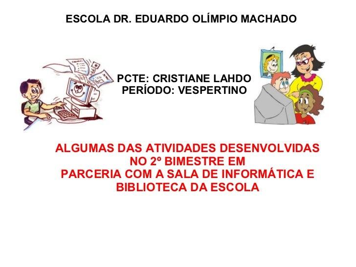 ESCOLA DR. EDUARDO OLÍMPIO MACHADO PCTE: CRISTIANE LAHDO PERÍODO: VESPERTINO ALGUMAS DAS ATIVIDADES DESENVOLVIDAS NO 2º BI...
