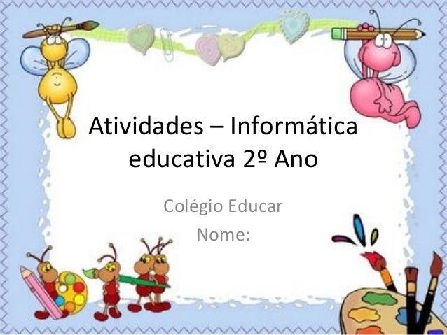 Atividades – Informática educativa 2º Ano Colégio Educar Nome:
