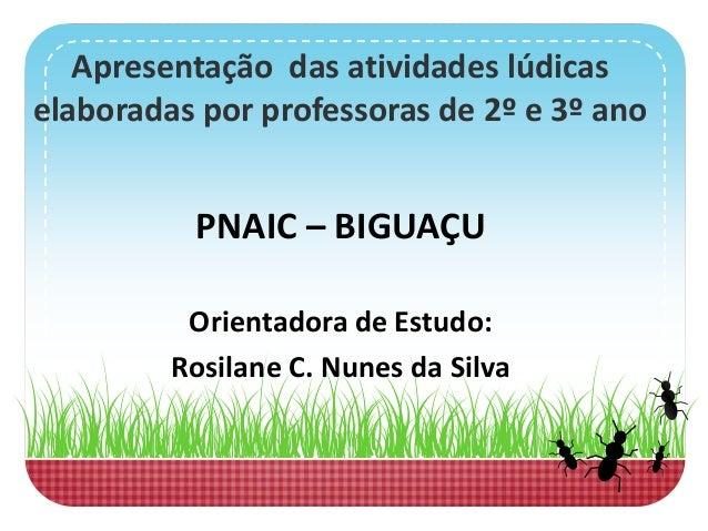 Apresentação das atividades lúdicas elaboradas por professoras de 2º e 3º ano PNAIC – BIGUAÇU Orientadora de Estudo: Rosil...