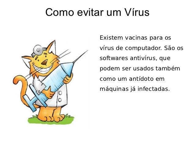 Como evitar um Vírus          Existem vacinas para os          vírus de computador. São os          softwares antivírus, q...