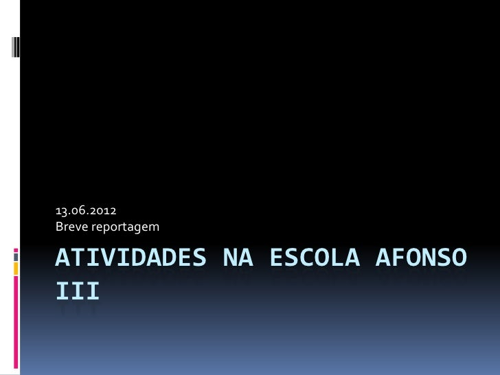 13.06.2012Breve reportagemATIVIDADES NA ESCOLA AFONSOIII