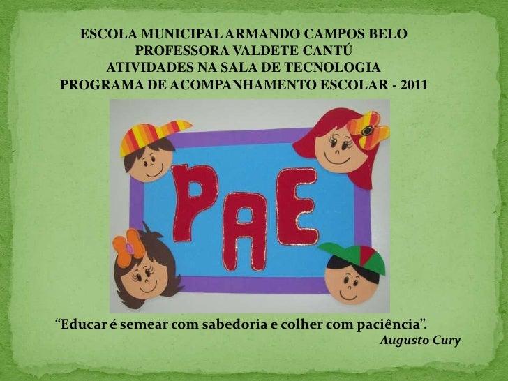 ESCOLA MUNICIPAL ARMANDO CAMPOS BELO<br />PROFESSORA VALDETE CANTÚ<br />ATIVIDADES NA SALA DE TECNOLOGIA<br />PROGRAMA DE ...