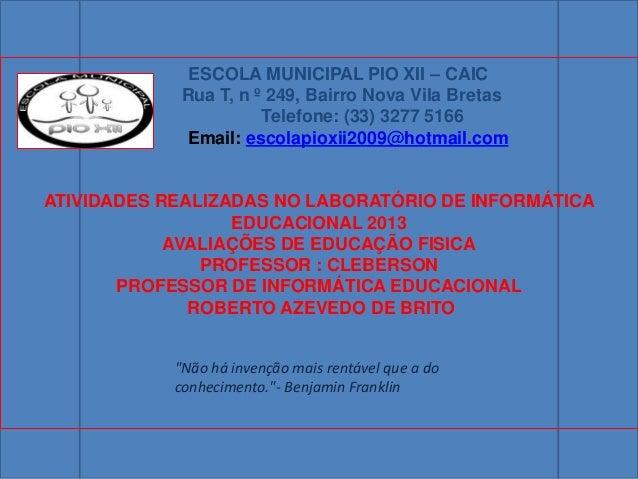 ESCOLA MUNICIPAL PIO XII – CAICRua T, n º 249, Bairro Nova Vila BretasTelefone: (33) 3277 5166Email: escolapioxii2009@hotm...