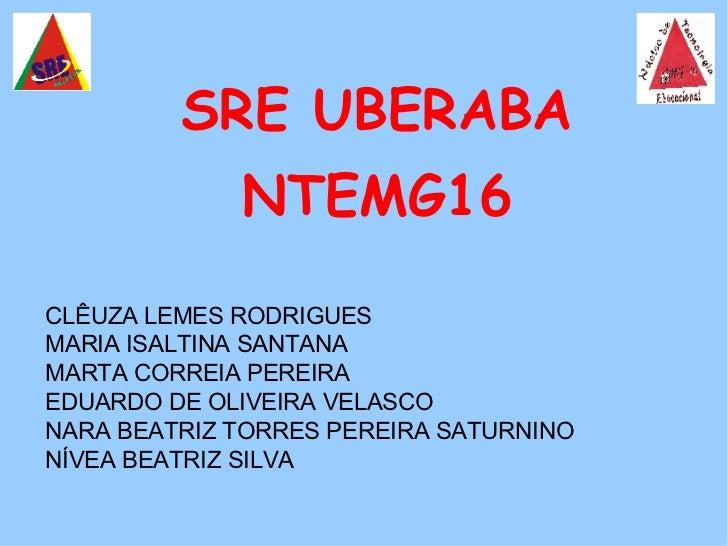 SRE UBERABA NTEMG16 CLÊUZA LEMES RODRIGUES MARIA ISALTINA SANTANA MARTA CORREIA PEREIRA  EDUARDO DE OLIVEIRA VELASCO NARA ...