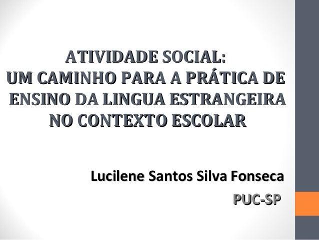 ATIVIDADE SOCIAL:UM CAMINHO PARA A PRÁTICA DEENSINO DA LINGUA ESTRANGEIRA    NO CONTEXTO ESCOLAR        Lucilene Santos Si...