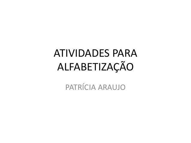 ATIVIDADES PARA ALFABETIZAÇÃO  PATRÍCIA ARAUJO