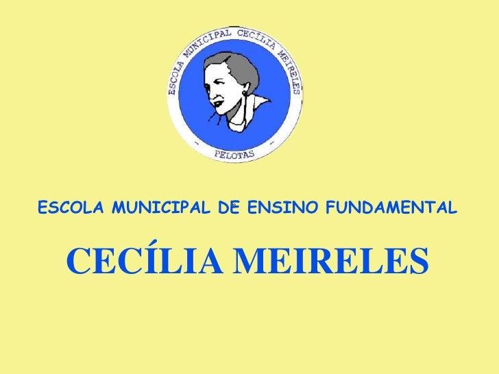ESCOLA MUNICIPAL DE ENSINO FUNDAMENTAL <br />CECÍLIA MEIRELES<br /><br />