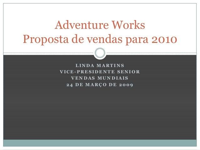 Adventure Works Proposta de vendas para 2010 LINDA MARTINS VICE-PRESIDENTE SENIOR VENDAS MUNDIAIS 24 DE MARÇO DE 2009