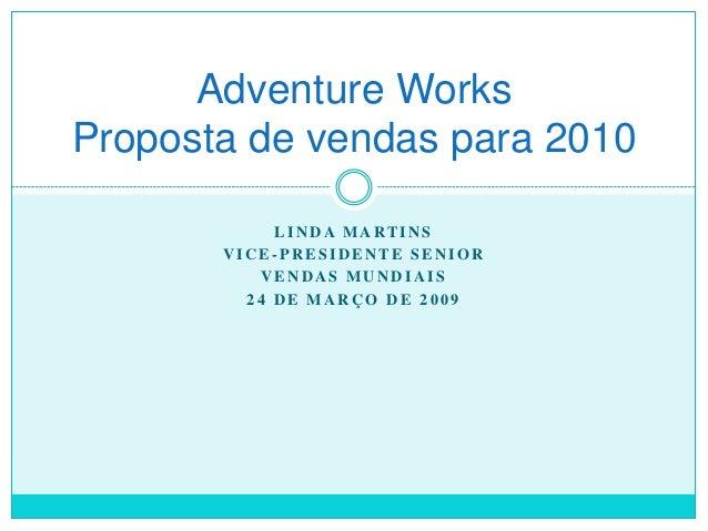 Adventure Works Proposta de vendas para 2010 L I N D A M A RT I N S VICE-PRESIDENTE SENIOR VENDAS MUNDIAIS 24 DE MARÇO DE ...