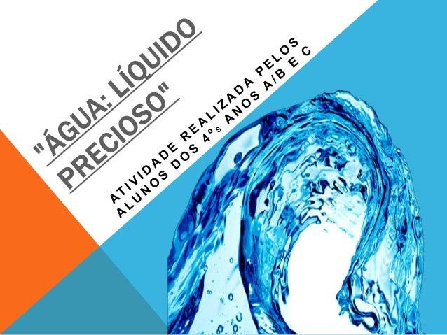 """""""ÁGUA: LÍQUIDO PRECIOSO"""" Objetivo: Levar a turma a compreender que a água é um recurso escasso no planeta e que o uso irre..."""
