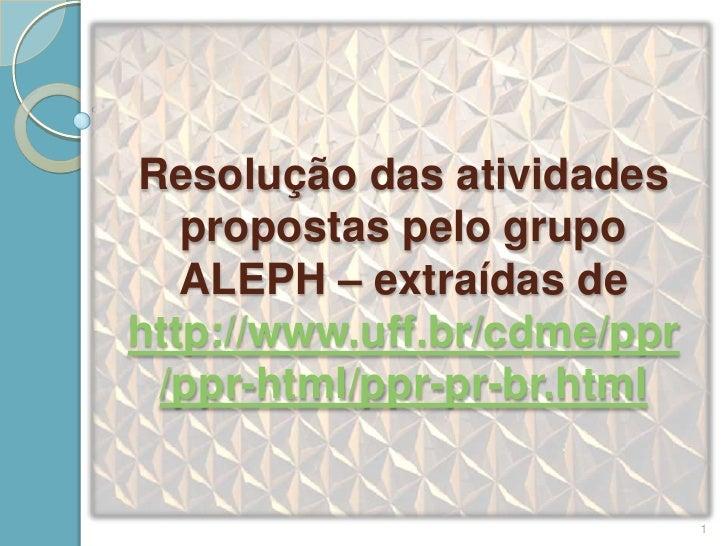 Resolução das atividades   propostas pelo grupo   ALEPH – extraídas dehttp://www.uff.br/cdme/ppr /ppr-html/ppr-pr-br.html ...