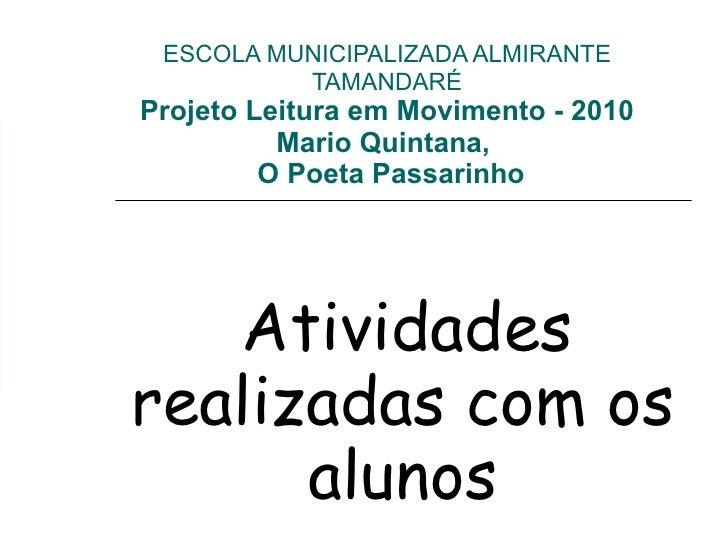 ESCOLA MUNICIPALIZADA ALMIRANTE TAMANDARÉ Projeto Leitura em Movimento - 2010 Mario Quintana,   O Poeta Passarinho Ativida...