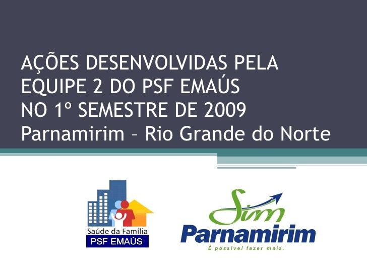 AÇÕES DESENVOLVIDAS PELA  EQUIPE 2 DO PSF EMAÚS  NO 1º SEMESTRE DE 2009 Parnamirim – Rio Grande do Norte
