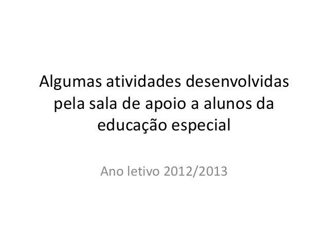 Algumas atividades desenvolvidas pela sala de apoio a alunos da educação especial Ano letivo 2012/2013