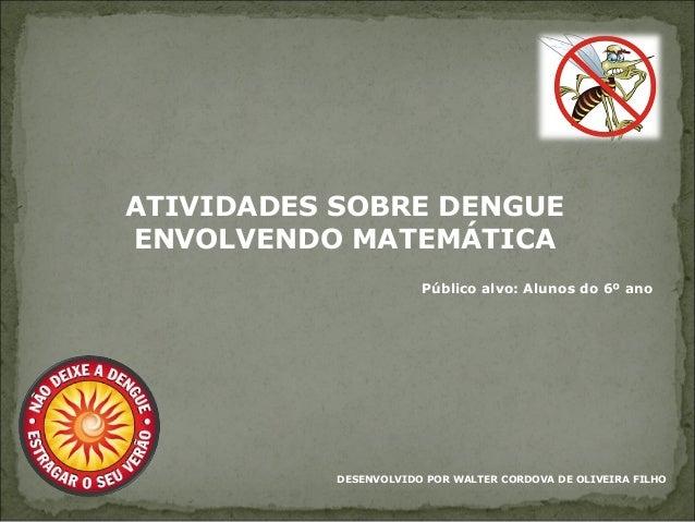 ATIVIDADES SOBRE DENGUE ENVOLVENDO MATEMÁTICA DESENVOLVIDO POR WALTER CORDOVA DE OLIVEIRA FILHO Público alvo: Alunos do 6º...