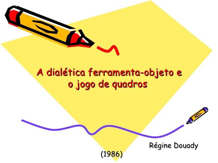 A dialética ferramenta-objeto e o jogo de quadros  Régine Douady (1986)