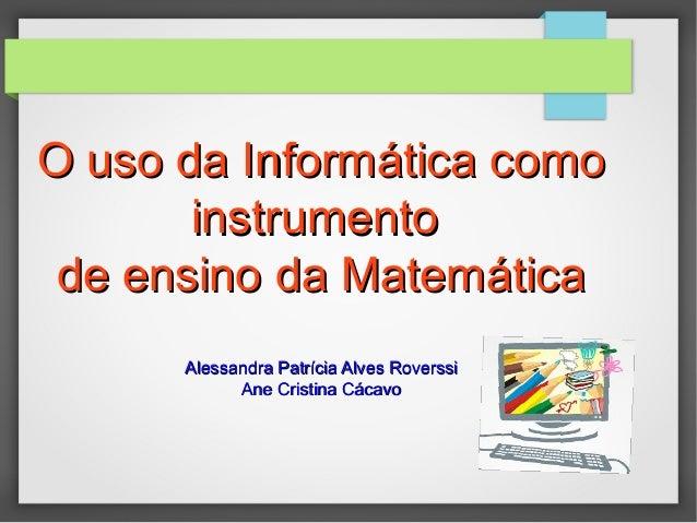 O uso da Informática comoO uso da Informática como instrumentoinstrumento de ensino da Matemáticade ensino da Matemática A...