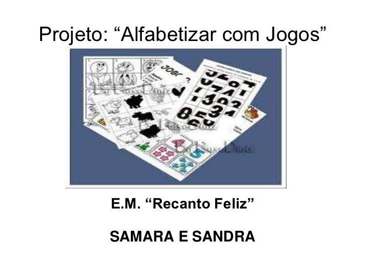 """Projeto: """"Alfabetizar com Jogos""""        E.M. """"Recanto Feliz""""       SAMARA E SANDRA"""
