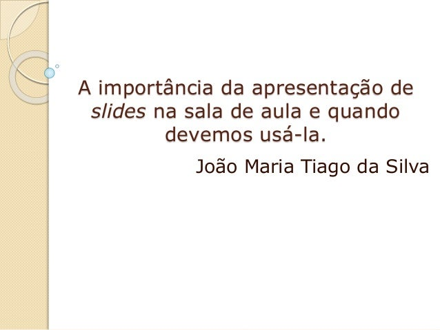A importância da apresentação de slides na sala de aula e quando devemos usá-la. João Maria Tiago da Silva