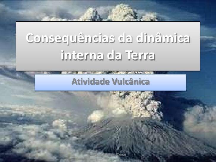 Consequências da dinâmica     interna da Terra      Atividade Vulcânica          Prof. Catarina Soares   1