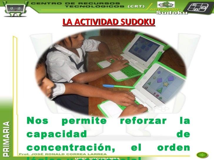 LA ACTIVIDAD SUDOKU Nos permite reforzar la capacidad de concentración, el orden lógico y secuencial.