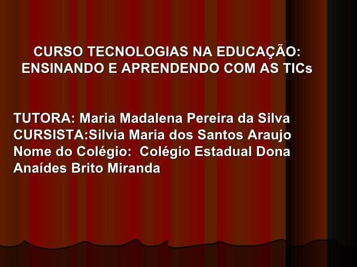 CURSO TECNOLOGIAS NA EDUCAÇÃO: ENSINANDO E APRENDENDO COM AS TICs TUTORA: Maria Madalena Pereira da Silva CURSISTA:Silvia ...
