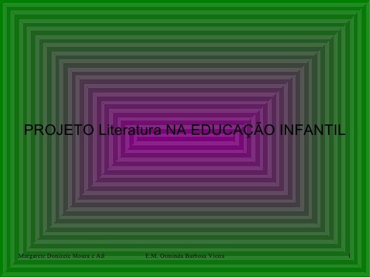 PROJETO Literatura NA EDUCAÇÃO INFANTILMargarete Donizete Moura e Adriana Martins Batista Orminda Barbosa Vieira          ...