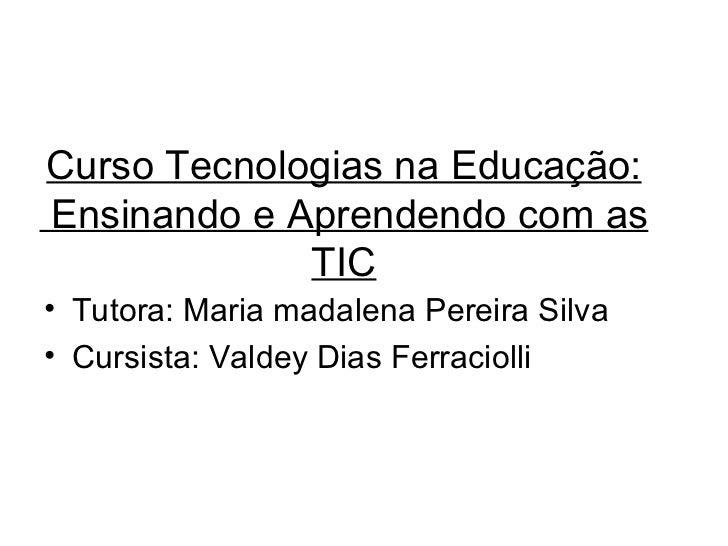 Curso Tecnologias na Educação:  Ensinando e Aprendendo com as TIC <ul><li>Tutora: Maria madalena Pereira Silva </li></ul><...