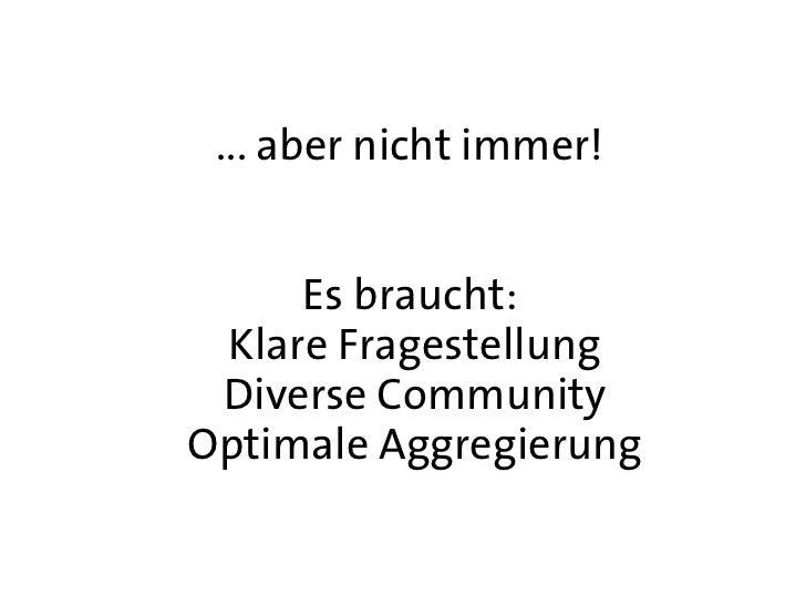 ... aber nicht immer!     Es braucht: Klare Fragestellung Diverse CommunityOptimale Aggregierung