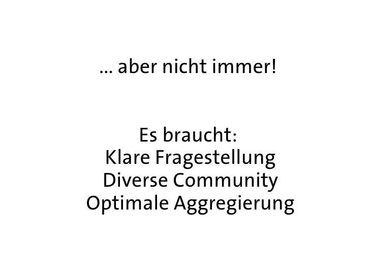... aber nicht immer!        Es braucht:  Klare Fragestellung  Diverse Community Optimale Aggregierung