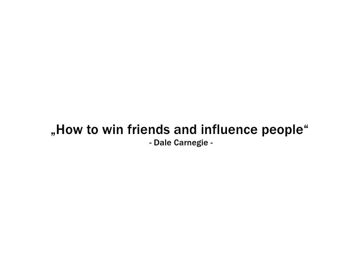 """How to win friends and influence people""                - Dale Carnegie -"