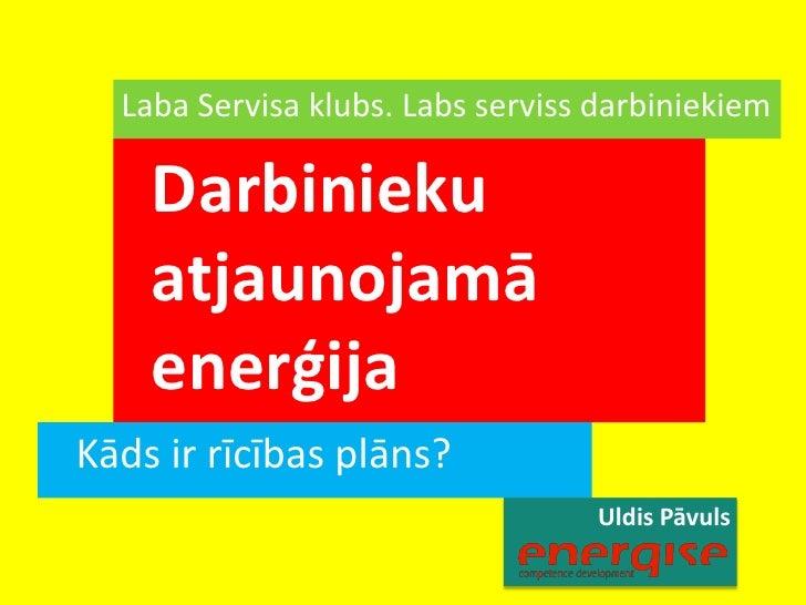 Uldis Pāvuls<br />Laba Servisa klubs. Labs serviss darbiniekiem<br />Darbinieku atjaunojamā enerģija<br />Kāds ir rīcības ...