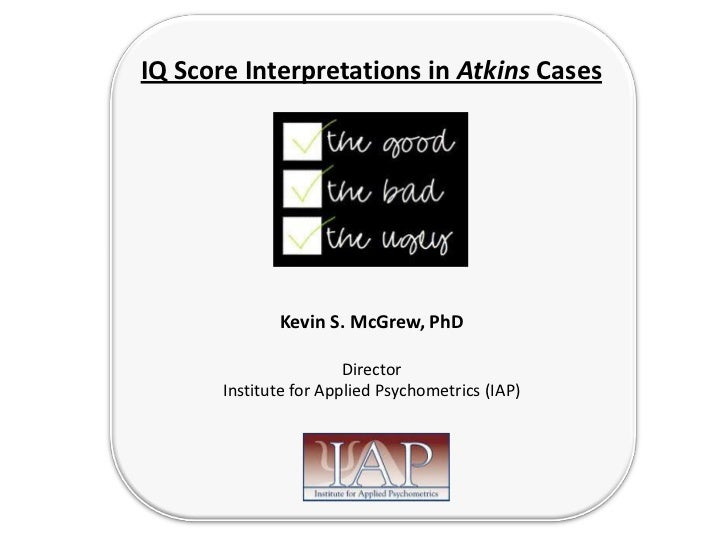IQ Score Interpretations in Atkins Cases              Kevin S. McGrew, PhD                        Director       Institute...
