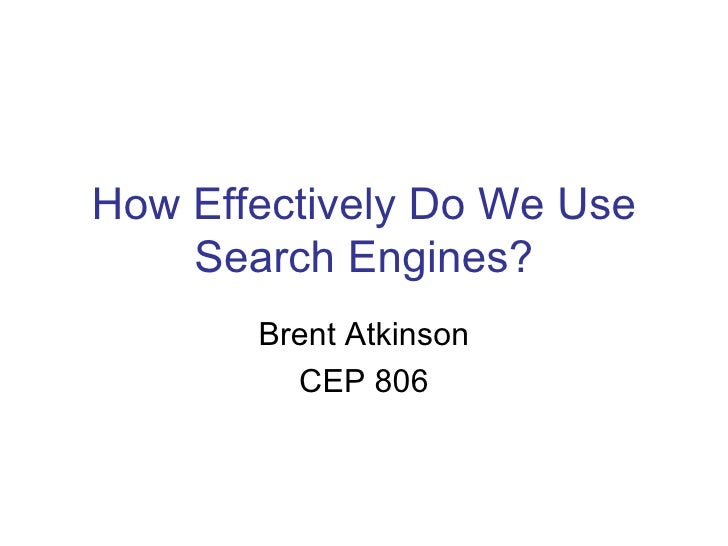 How Effectively Do We Use Search Engines? Brent Atkinson CEP 806