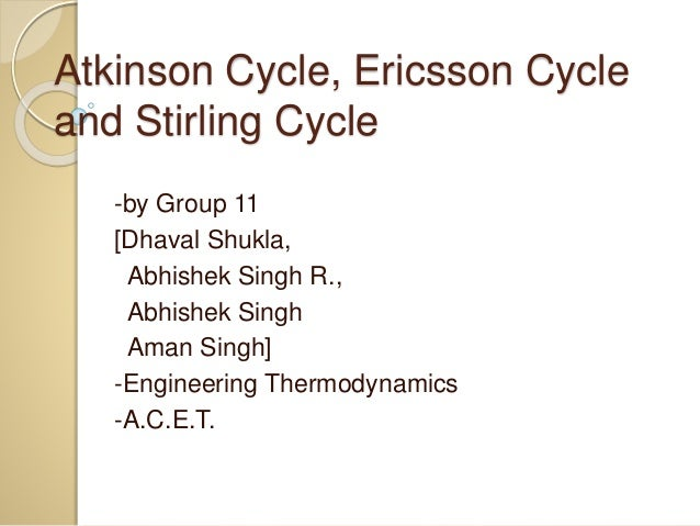 Atkinson Cycle, Ericsson Cycle and Stirling Cycle -by Group 11 [Dhaval Shukla, Abhishek Singh R., Abhishek Singh Aman Sing...