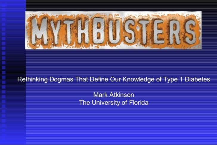 Rethinking Dogmas That Define Our Knowledge of Type 1 Diabetes Mark Atkinson The University of Florida