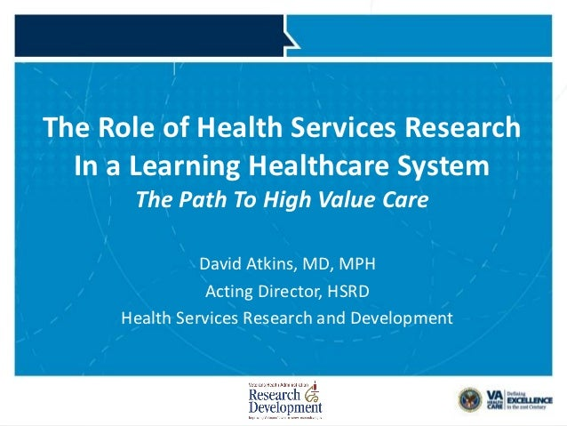 The Role of Health Services Research   In a Learning Healthcare System                  The Path To High Value Care       ...